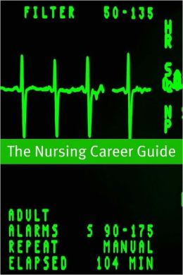 Nursing Career Guide and Outlook: The Essential Handbook for Anyone Considering a Career in Nursing