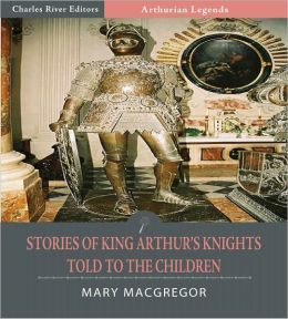 Stories of King Arthur's Knights Told to the Children (Illustrated)