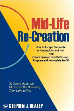 Mid-Life Re-Creation: How to Escape Corporate or Unemployment Hell And Create Prosperity with Passion, Purpose and Honorable Profit