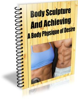 Body Sculpture and Achieving a Body Physique Of Desire
