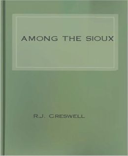 Among The Sioux: A Story of the Twin Cities and the Two Dakotas! A Religion/History Classic By R.J. Creswell!