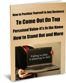 How to Position Yourself in Any Business to Come Out On Top. Perceived Value-It's In the Name-How to Stand Out and More