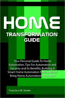 Home Transformation Guide: Your Personal Guide To Home Automation, Tips For Automation and Security and Its Benefits, Building A Smart Home Automation Facility Which Bring Home Automations At Its Best