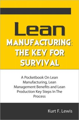 Lean Manufacturing: The Key For Survival: A Pocketbook On Lean Manufacturing, Lean Management Benefits and Lean Production Key Steps In The Process