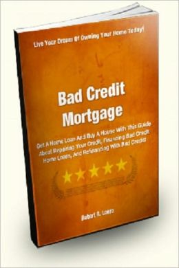 Bad Credit Mortgage; Get A Home Loan And Buy A House With This Guide About Repairing Your Credit, Finding Bad Credit Home Loans, And Refinancing With Bad Credit!