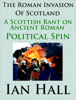 The Roman Invasion of Scotland: A Scottish Rant on Ancient Roman Political Spin