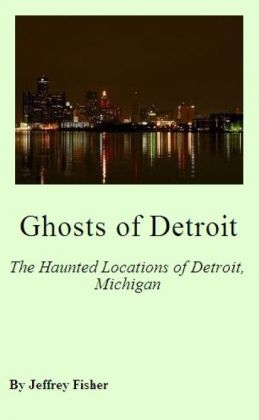 Ghosts of Detroit: The Haunted Locations of Detroit, Michigan