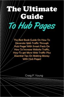 The Ultimate Guide To Hub Pages: The Best Book Guide On How To Generate Web Traffic Through Hub Pages With Smart Facts On How To Increase Website Traffic, How To get More Web Traffic Plus Essential Tips On Making Money With Hub Pages!