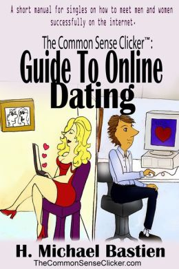 The Common Sense Clicker Guide to Online Dating: A short manual for singles on how to meet men and women successfully on the internet