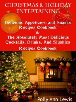 Christmas And Holiday Entertaining Delicious Appetizers And Snacks Recipes Cookbook AND The Absolutely Most Delicious Cocktails, Drinks And Slushies Recipes Cookbook