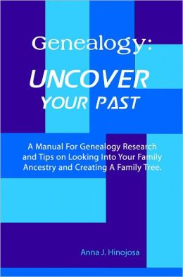 Genealogy: Uncover Your Past: A Manual For Genealogy Research and Tips on Looking Into Your Family Ancestry and Creating A Family Tree.