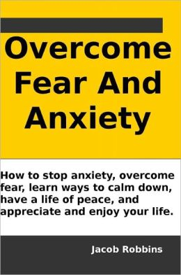 Overcome Fear And Anxiety: How to stop anxiety, overcome fear, learn ways to calm down, have a life of peace, and appreciate and enjoy your life.