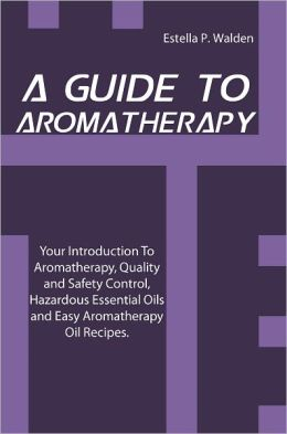 A Guide To Aromatherapy: Your Introduction To Aromatherapy, Quality and Safety Control, Hazardous Essential Oils and Easy Aromatherapy Oil Recipes.