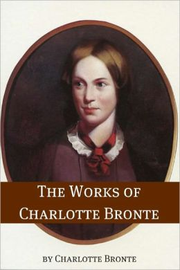The Works of Charlotte Bronte (Annotated with Critical Essay and Biography)