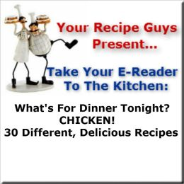 Your Recipe Guys Present... A Take Your E-Reader To The Kitchen Series Recipe Book... What's For Dinner Tonight? CHICKEN! 30 Different, Delicious Recipes
