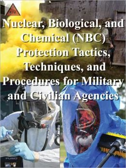Nuclear, Biological, and Chemical (NBC) Protection Tactics, Techniques, and Procedures for Military and Civilian Agencies