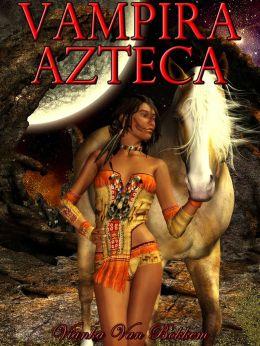Vampira Azteca (vampiros, vampiros y lobos - romance paranormal - hombres lobo - nook en español)