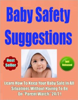Baby Safety Suggestions-Learn How To Keep Your Baby Safe In All Situations Without Having To Be On