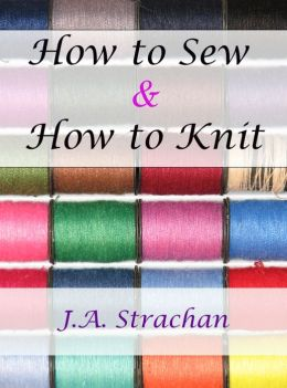 How to Sew: How to Knit with Needlework and Knitting Instructions and Knitting Help: Knitting Books, Learn How to Sew and Sewing Projects for Beginners