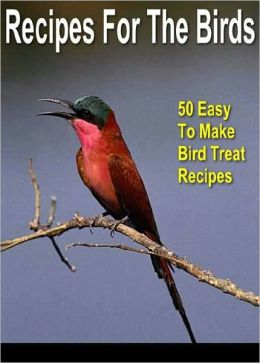 Birding For Everyone: All The Information You Need To Start A Fascinating New Hobby – Series #3: Recipes For The Birds - 50 Easy To Make Bird Treat Recipes