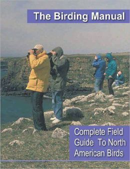 Birding For Everyone: All The Information You Need To Start A Fascinating New Hobby - Series #4: The Birding Manual - Complete Field Guide To North American Birds - with over 700 pages of in-depth descriptions of every North American bird