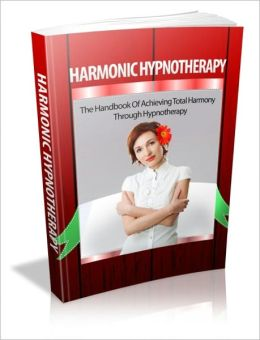 Harmonic Hypnotherapy - The Handbook of Achieving Total Harmony Through Hypnotherapy