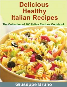 Delicious Healthy Italian Recipes: The Collection of 200 Italian Recipes