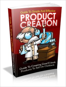 Product Creation: Guide To Creating Good E-book Products To Sell On Clickbank