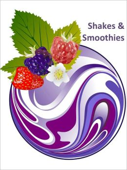 Shakes & Smoothies - Yummy Recipes For Health And Fitness