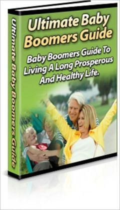A Valuable Resource - The Ultimate Baby Boomer's Guide - The Baby Boomer's Guide to Living a Long, Prosperous and Healthy Life