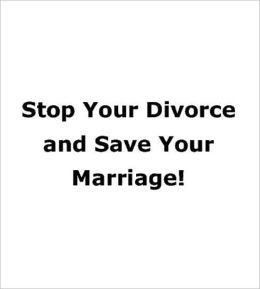 Stop Your Divorce and Save Your Marriage!