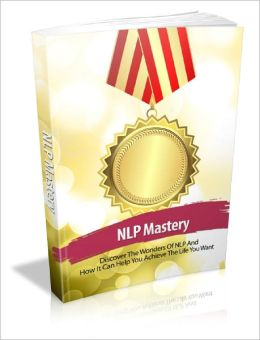 NLP Mastery Discover The Wonders Of NLP And How It Can Help You Achieve The Life You Want!