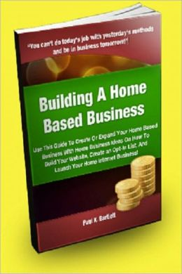 Building A Home Based Business: Use This Guide To Create Or Expand Your Home Based Business With Home Business Ideas On How To Build Your Website, Create An Opt-in List, And Launch Your Home Internet Business!