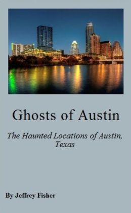 Ghosts of Austin: The Haunted Locations of Austin, Texas