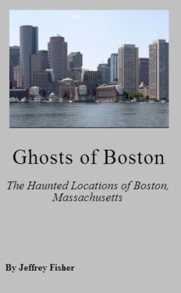 Ghosts of Boston: The Haunted Locations of Boston, Massachusetts