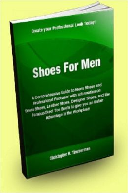 Shoes for Men; A Comprehensive Guide to Mens Shoes and Professional Footwear with Information on Dress Shoes, Leather Shoes, Designer Shoes, and the Famous Steel Toe Boots to give you an Unfair Advantage in the Workplace.