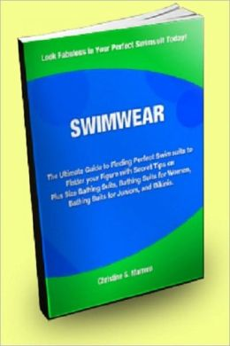 SWIMWEAR; The Ultimate Guide to Finding Perfect Swimsuits to Flatter Your Figure With Secret Tips on Plus Size Bathing Suits, Bathing Suits for Women, Bathing Suits for Juniors, and Bikinis