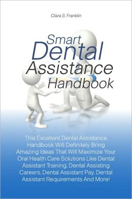 Smart Dental Assistance Handbook: This Excellent Dental Assistance Handbook Will Definitely Bring Amazing Ideas That Will Maximize Your Oral Health Care Solutions Like Dental Assistant Training, Dental Assisting Careers, Dental Assistant Pay, Dental Assis