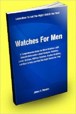 Watches for Men: A Comprehensive Guide for Mens Watches With Valuable Information About Designer Watches, Luxury Watches, Military Watches, Replica Watches, And More to Help You Find the Right Watch For You!