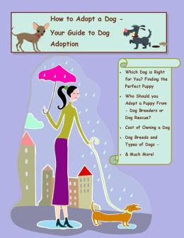 How to Adopt a Dog - A Guide to Dog Adoption, Who Should you Adopt a Dog or Adopt a Puppy From - Dog Breeders or Dog Rescue, Cost of Owning a Dog, Dog Breeds and Types of Dogs - Which Dog is Right for You? Finding the Perfect Puppy