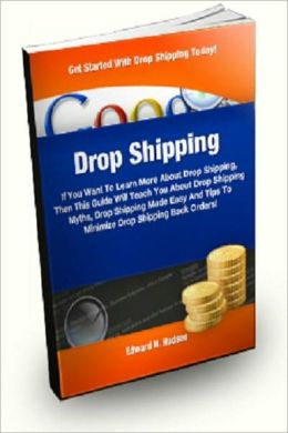Drop Shipping If You Want To Learn More About Drop Shipping, Then This Guide Will Teach You About Drop Shipping Myths, Drop Shipping Made Easy And Tips to Minimize Drop Shipping Back Orders! Edward N. Hudson