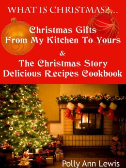 What Is Christmas? Christmas Gifts From My Kitchen To Yours And The Christmas Story Delicious Recipes Cookbook