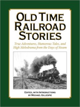 OLD TIME RAILROAD STORIES..True Adventures, Humorous Tales, and High Melodrama from the Days of Steam