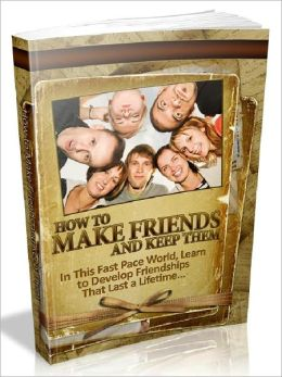 How To Make Friends And Keep Them - In This Fast Pace World, Learn to Develop Friendships That Last a Lifetime (Newest Edition)