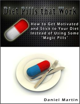 Diet Pills that Work: How to Get Motivated and Stick to Your Diet Instead of Using Some