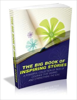 The Big Book Of Inspiring Stories - A Powerful Collection Of Tales Of Courage That Inspires And Strengthens The Soul