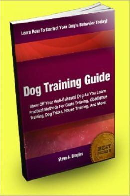 Dog Training Guide; Show Off Your Well-Behaved Dog As You Learn Practical Methods For Crate Training, Obedience Training, Dog Tricks, House Training, And More!