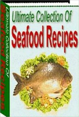 Quick and Easy Cooking Recipes - Ultimate Collection of Seafood Recipes - with over 1600 seafood recipes in all...