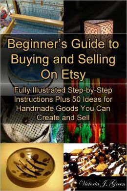 Beginner's Guide to Buying and Selling On Etsy: Fully Illustrated Step-by-Step Instructions Plus 50 Ideas for Handmade Goods You Can Create and Sell