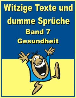 Witzige Texte und dumme Sprueche: Band 7 - Gesundheit